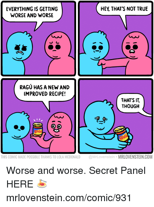 Memes, True, and 🤖: EVERYTHING IS GETTING  WORSE AND WORSE  HEY, THAT'S NOT TRUE  RAGU HAS A NEW AND  IMPROVED RECIPE  THAT'S IT,  THOUGH  THIS COMIC MADE POSSIBLE THANKS TO LOLA MCDONALD @MrLovenstein MRLOVENSTEIN.COM Worse and worse.  Secret Panel HERE 🍝 mrlovenstein.com/comic/931