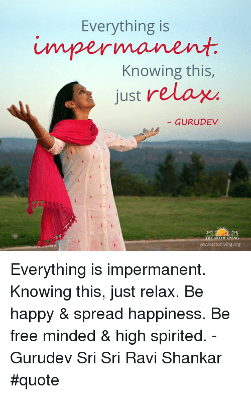 everything is impermanent knowing this just relax gurudev the art