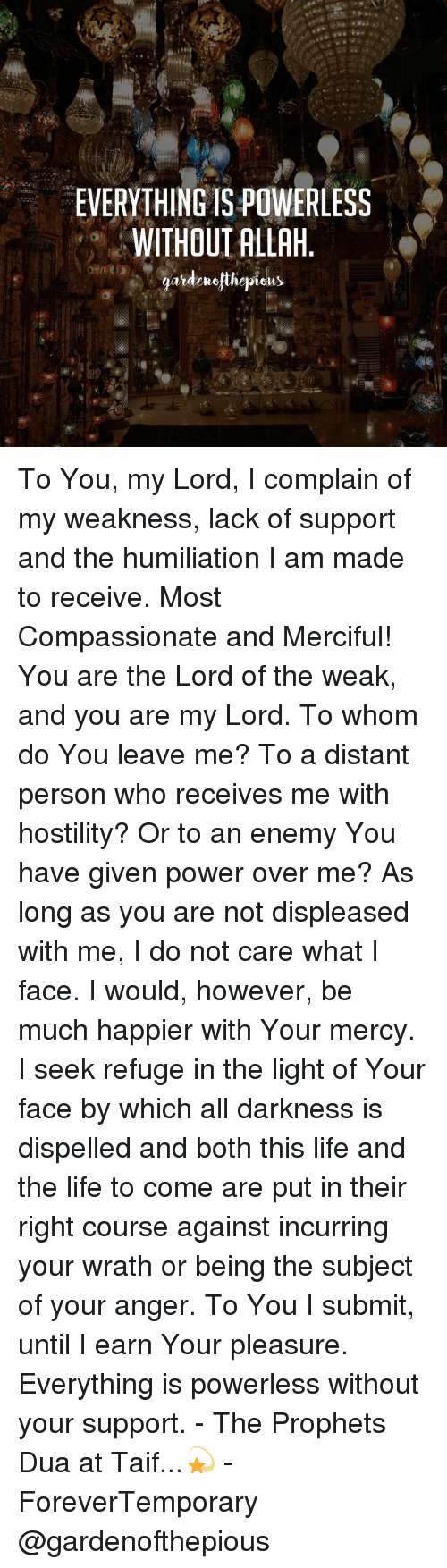 Memes, Enemies, and Mercy: EVERYTHING IS POWERLESS  WITHOUT ALLAH  ardengthepions To You, my Lord, I complain of my weakness, lack of support and the humiliation I am made to receive. Most Compassionate and Merciful! You are the Lord of the weak, and you are my Lord. To whom do You leave me? To a distant person who receives me with hostility? Or to an enemy You have given power over me? As long as you are not displeased with me, I do not care what I face. I would, however, be much happier with Your mercy. I seek refuge in the light of Your face by which all darkness is dispelled and both this life and the life to come are put in their right course against incurring your wrath or being the subject of your anger. To You I submit, until I earn Your pleasure. Everything is powerless without your support. - The Prophets ‎ﷺ‎ Dua at Taif...💫 - ForeverTemporary @gardenofthepious