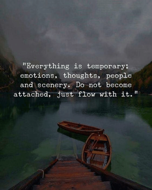 """People, Just, and Everything: """"Everything is temporary;  emotions, thoughts, people  and scenery. Do not become  attached, just flow with it."""""""