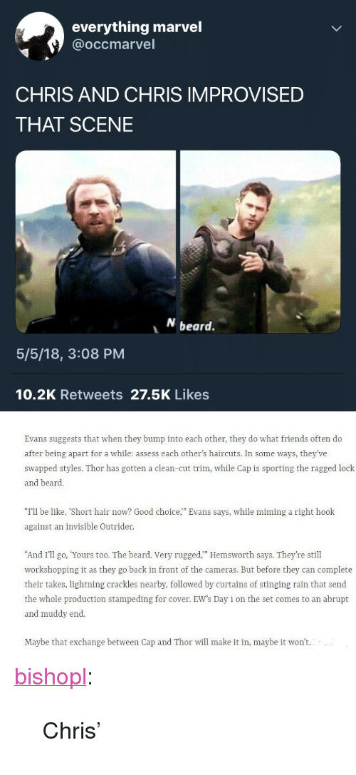 """Be Like, Beard, and Friends: everything marvel  @occmarvel  CHRIS AND CHRIS IMPROVISED  THAT SCENE  beard.  5/5/18, 3:08 PM  10.2K Retweets 27.5K Likes   Evans suggests that when they bump into each other, they do what friends often do  after being apart for a while: assess each other's haircuts. In some ways, they've  swapped styles. Thor has gotten a clean-cut trim, while Cap is sporting the ragged lock  and beard.  """"I'll be like, """"Short hair now? Good choice,"""" Evans says, while mining a right hook  against an invisible Outrider  And I'II o, Yours too. The beard. Very rugged."""" Hemsworth says. They're still  workshopping it as they go back in front of the cameras. But before they can complete  their takes, lightning crackles nearby, followed by curtains of stinging rain that send  the whole production stampeding for cover. EW's Day 1 on the set comes to an abrupt  and muddy end  Maybe that exchange between Cap and Thor will make it in, maybe it won't. <p><a href=""""https://bishopl.tumblr.com/post/173646648908/chris"""" class=""""tumblr_blog"""">bishopl</a>:</p>  <blockquote><p>Chris'</p></blockquote>"""