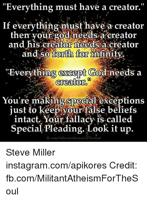 "God, Instagram, and Memes: ""Everything must have a creator  If everything must have a creator  then your god needs a creator  and his creator needs a creator  and so forth for  Infinity  ""Everything except God needs a  creator.  You're making special exceptions  just to keep your false beliefs  intact. Your fallacy is called  Special. Pleading. Look it up  fb.com/MilitantArleisniForTliesoul Steve Miller instagram.com/apikores Credit: fb.com/MilitantAtheismForTheSoul"