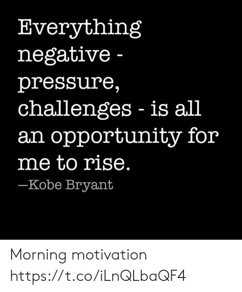 Kobe Bryant, Pressure, and Kobe: Everything  negative -  pressure,  challenges is all  an opportunity for  me to rise.  -Kobe Bryant Morning motivation https://t.co/iLnQLbaQF4