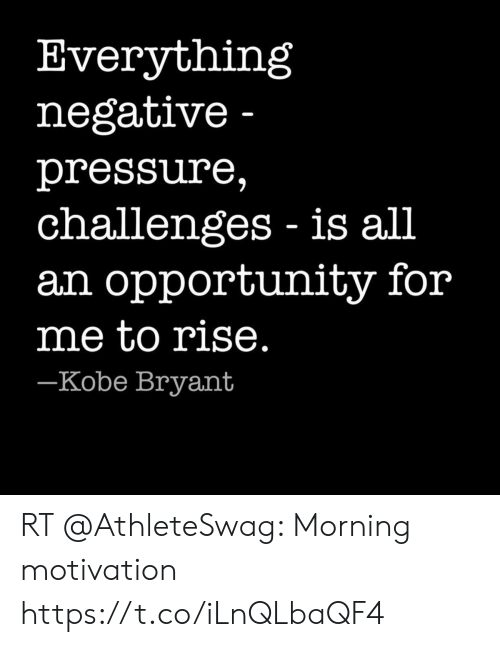 Kobe Bryant, Pressure, and Kobe: Everything  negative -  pressure,  challenges is all  an opportunity for  me to rise.  -Kobe Bryant RT @AthleteSwag: Morning motivation https://t.co/iLnQLbaQF4