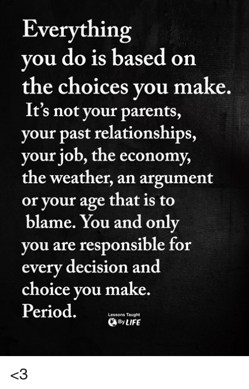 Memes, Parents, and Period: Everything  ou do is based on  the choices vou make  It's not your parents,  your past relationships,  your joD, the economy,  the weather, an argument  or your age that is to  blame. You and only  ou are responsible for  every decision and  choice vou make  Period.  Lessons Taught  ByLIFE <3