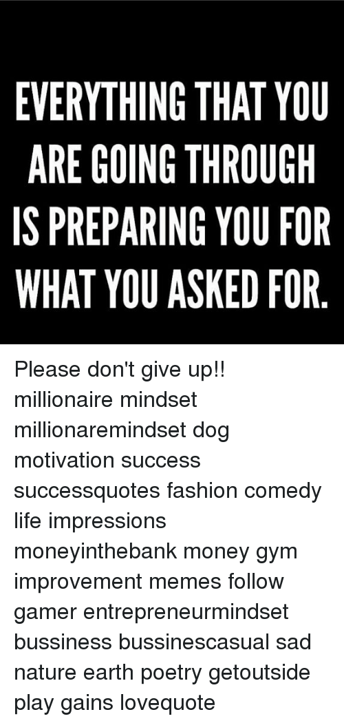 Fashion, Gym, and Life: EVERYTHING THAT YOU  ARE GOING THROUGH  IS PREPARING YOU FOR  WHAT YOU ASKED FOR Please don't give up!! millionaire mindset millionaremindset dog motivation success successquotes fashion comedy life impressions moneyinthebank money gym improvement memes follow gamer entrepreneurmindset bussiness bussinescasual sad nature earth poetry getoutside play gains lovequote