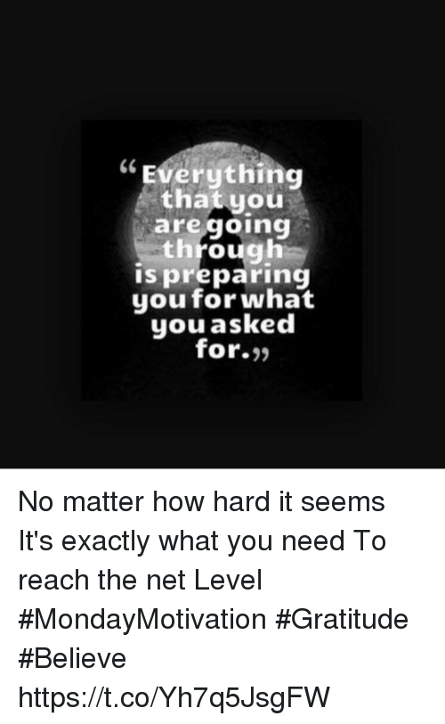 Memes, 🤖, and How: Everything  that you  are going  through  ispreparing  youfor what  you asked  for- No matter how hard it seems It's exactly what you need To reach the net Level  #MondayMotivation #Gratitude  #Believe https://t.co/Yh7q5JsgFW