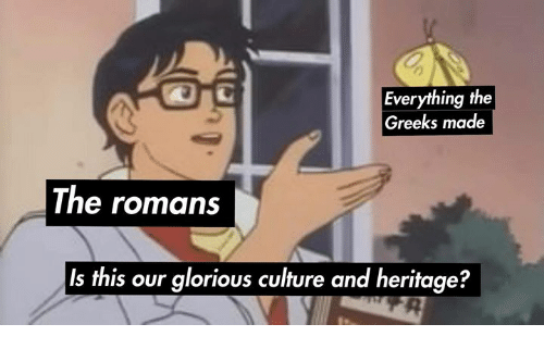 Glorious, Rough Roman, and Culture: Everything the  Greeks made  The romans  Is this our glorious culture and heritage?