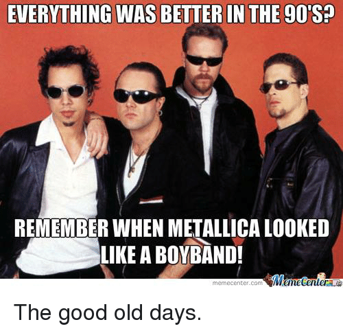 EVERYTHING WAS BETTER IN THE 90S? REMEMBER WHEN METALLICA LOoKED