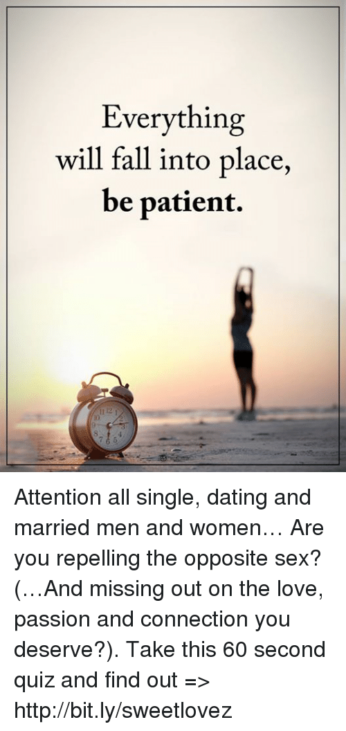 Dating, Fall, and Love: Everything  will fall into place,  be patient. Attention all single, dating and married men and women… Are you repelling the opposite sex? (…And missing out on the love, passion and connection you deserve?). Take this 60 second quiz and find out => http://bit.ly/sweetlovez
