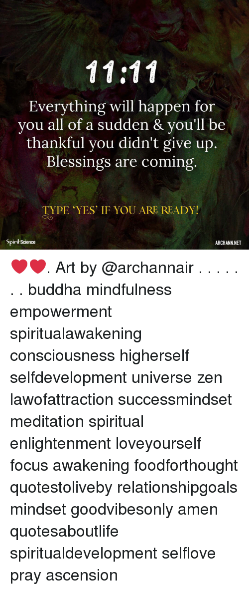 Memes, Buddha, and Focus: Everything will happen for  you all of a sudden & vou'll be  thankful you didn't give up.  Blessings are coming  TYPE YES' IF YOU ARE READY!  Spirił Science  ARCHANN NET ❤️❤️. Art by @archannair . . . . . . . buddha mindfulness empowerment spiritualawakening consciousness higherself selfdevelopment universe zen lawofattraction successmindset meditation spiritual enlightenment loveyourself focus awakening foodforthought quotestoliveby relationshipgoals mindset goodvibesonly amen quotesaboutlife spiritualdevelopment selflove pray ascension