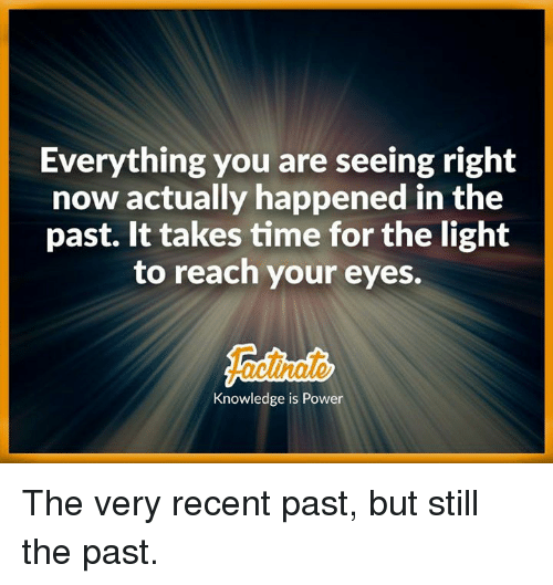 Seeing And Not Seeing What Happened >> Everything You Are Seeing Right Now Actually Happened In The Past It