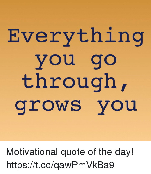 Quote Of The Day Motivational Classy Everything You Co Through Grows You Motivational Quote Of The Day