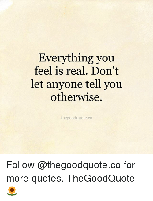 Everything You Feel Is Real Dont Let Anyone Tell You Otherwise