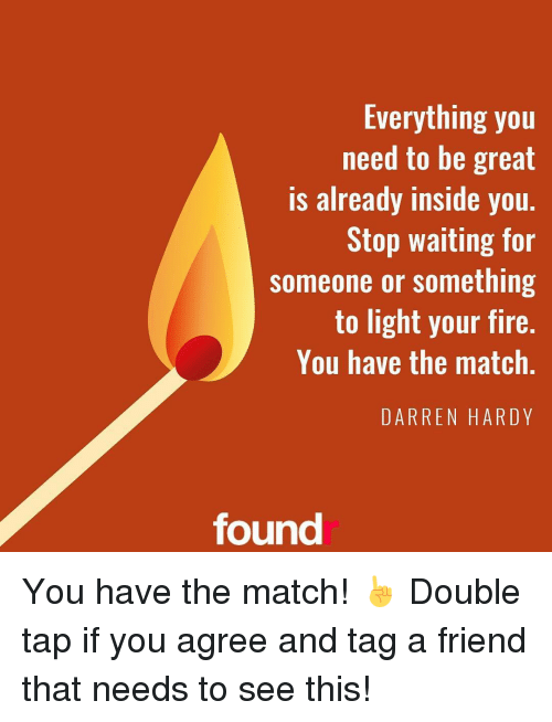Memes, 🤖, and Hardy: Everything you  need to be great  is already inside you.  Stop waiting for  someone or something  to light your fire.  You have the match  DARREN HARDY  found You have the match! ☝ Double tap if you agree and tag a friend that needs to see this!