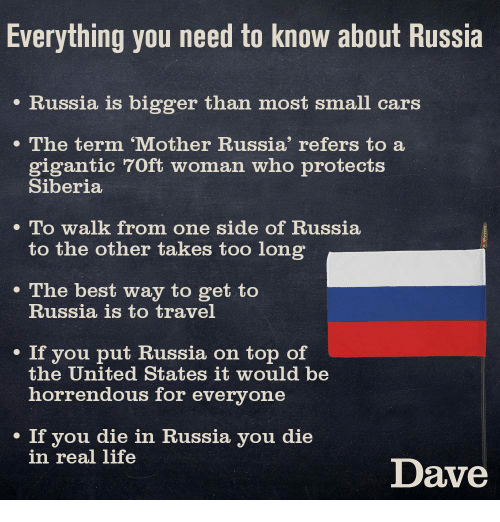 Cars, Life, and Best: Everything you need to know about Russia  e Russia is bigger than most small cars  The term 'Mother Russia' refers to a  gigantic 70ft woman who protects  Siberia  . To walk from one side of Russia  to the other takes too long  e The best way to get to  Russia is to travel  . If you put Russia on top of  the United States it would be  horrendous for everyone  If you die in Russia you die  in real life  Dave