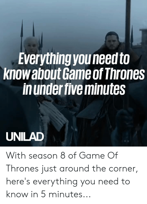 Dank, Game of Thrones, and Game: Everything youneed to  knowabout Game of Thrones  in under five minutes  UNILAD With season 8 of Game Of Thrones just around the corner, here's everything you need to know in 5 minutes...