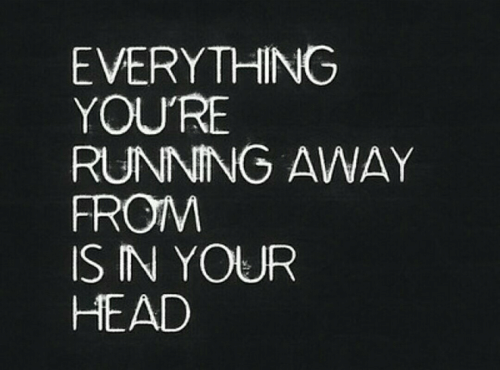 Head, Running, and Youre: EVERYTHING  YOU'RE  RUNNING AWAY  FROIM  IS IN YOUR  HEAD