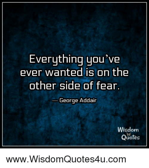 Everything Youve Ever Wanted Is On The Other Side Of Fear George
