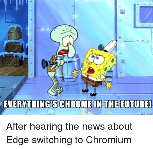 Future, News, and Edge: EVERYTHING'S CHROMEIN THE- FUTURE! After hearing the news about Edge switching to Chromium