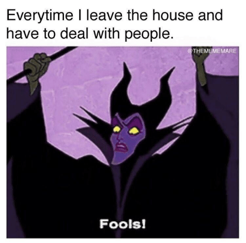 House, The House, and People: Everytime I leave the house and  have to deal with people  @THEMEMEMARE  Fools!
