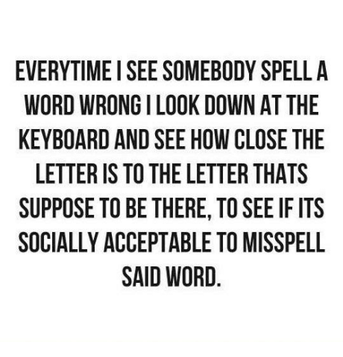 Dank, Keyboard, and Being There: EVERYTIME I SEE SOMEBODY SPELL A  WORD WRONGILOOK DOWN AT THE  KEYBOARD AND SEE HOWCLOSE THE  LETTER IS TO THE LETTER THATS  SUPPOSE TO BE THERE TO SEE IF ITS  SOCIALLY ACCEPTABLE TOMISSPELL  SAID WORD