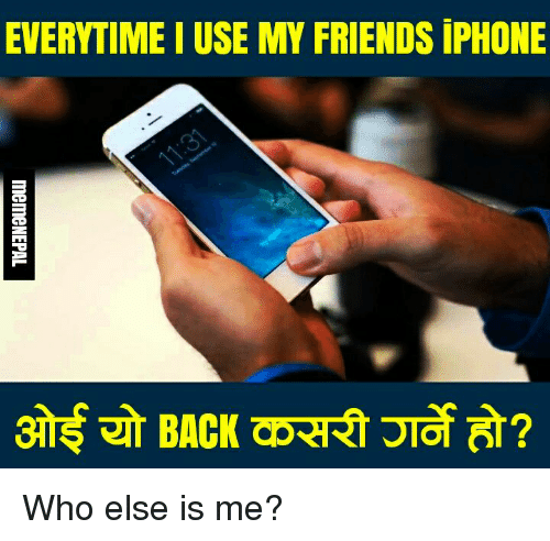 Friends, Iphone, and Nepali: EVERYTIME I USE MY FRIENDS iPHONE Who else is me?