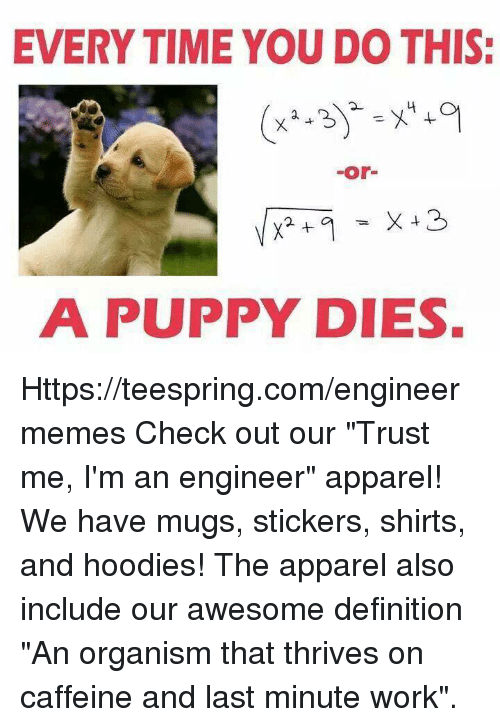"Work, Definition, and Puppy: EVERYTIME YOU DO THIS:  or  A PUPPY DIES. Https://teespring.com/engineermemes  Check out our ""Trust me, I'm an engineer"" apparel! We have mugs, stickers, shirts, and hoodies! The apparel also include our awesome definition ""An organism that thrives on caffeine and last minute work""."