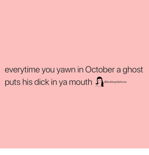 Dick, Ghost, and Girl Memes: everytime you yawn in October a ghost  puts his dick in ya mouth  @fuckboysfailures