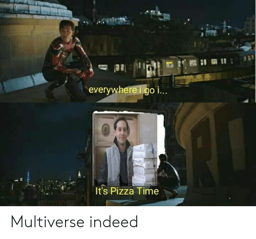 Pizza, Indeed, and Time: everywhereigo i..  It's Pizza Time Multiverse indeed