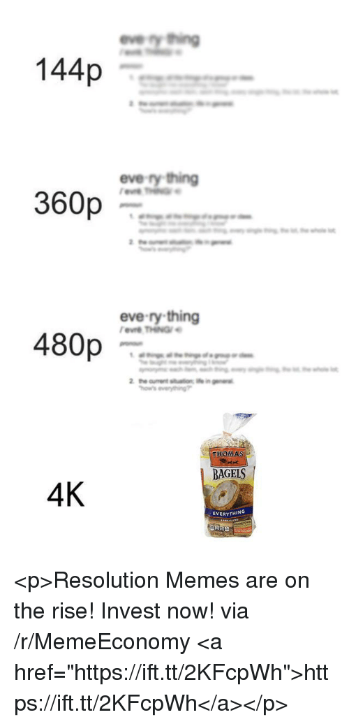 """Memes, Thomas, and Eve: evety thing  144p  eve-ry thing  360p  eve-ry thing  480p  THOMAS  BAGELS  4K  EVERYTHING <p>Resolution Memes are on the rise! Invest now! via /r/MemeEconomy <a href=""""https://ift.tt/2KFcpWh"""">https://ift.tt/2KFcpWh</a></p>"""