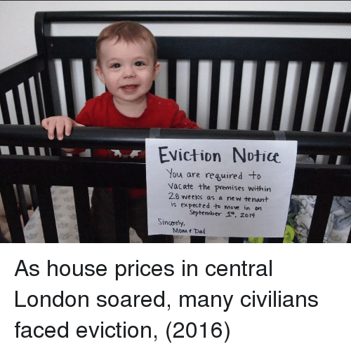Dad, House, and London: Eviction Notice  You are reguired to  vacate the premises within  28 weeks as a new te nant  is expected to move in on  September 4只2014  Sincerely.  MoM t Dad As house prices in central London soared, many civilians faced eviction, (2016)