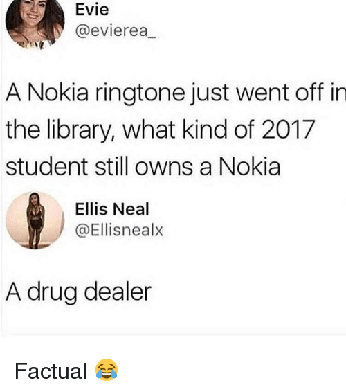 Drug Dealer, Library, and Girl Memes: Evie  @evierea,  A Nokia ringtone just went off in  the library, what kind of 2017  student still owns a Nokia  Ellis Neal  @Ellisnealx  A drug dealer Factual 😂