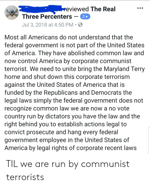 America, Run, and Control: eviewed The Real  Three Percenters  Jul 3, 2018 at 4:50 PM  Most all Americans do not understand that the  federal government is not part of the United States  of America. They have abolished common law and  now control America by corporate communist  terrorist. We need to unite bring the Maryland Terry  home and shut down this corporate terrorism  against the United States of America that is  funded by the Republicans and Democrats the  legal laws simply the federal government does not  recognize common law we are now a no vote  country run by dictators you have the law and the  right behind you to establish actions legal to  convict prosecute and hang every federal  government employee in the United States of  America by legal rights of corporate recent laws TIL we are run by communist terrorists