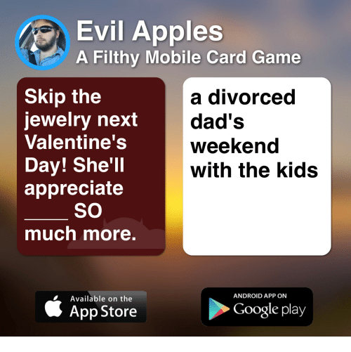 Android, Google, and Valentine's Day: Evil Apples  A Filthy Mobile Card Game  Skip the  jewelry next  Valentine's  Day! She'll  appreciate  a divorced  dad's  weekend  with the kids  SO  much more.  ANDROID APP ON  Available on the  App Store  Google play