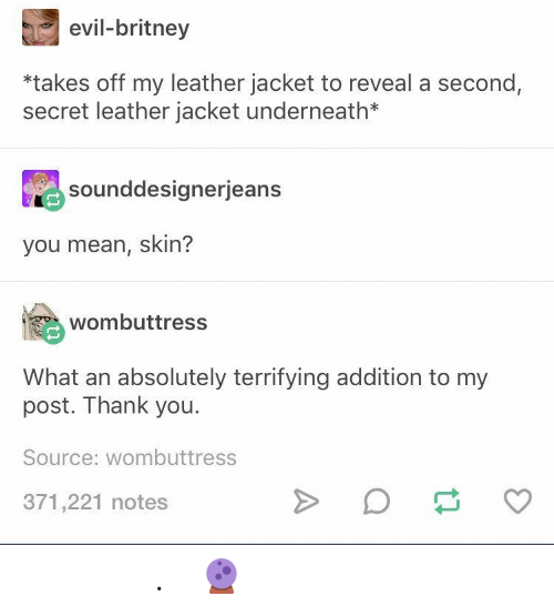 Thank You, Mean, and Evil: evil-britney  *takes off my leather jacket to reveal a second,  secret leather jacket underneath*  Sounddesignerjeans  you mean, skin?  wombuttress  What an absolutely terrifying addition to my  post. Thank you.  Source: wombuttress  371,221 notes 𝘱𝘢𝘷𝘭𝘹𝘷𝘦. ( 🔮 )
