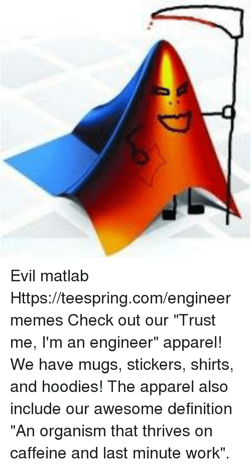 """Work, Definition, and Engineering: Evil matlab Https://teespring.com/engineermemes  Check out our """"Trust me, I'm an engineer"""" apparel! We have mugs, stickers, shirts, and hoodies! The apparel also include our awesome definition """"An organism that thrives on caffeine and last minute work""""."""