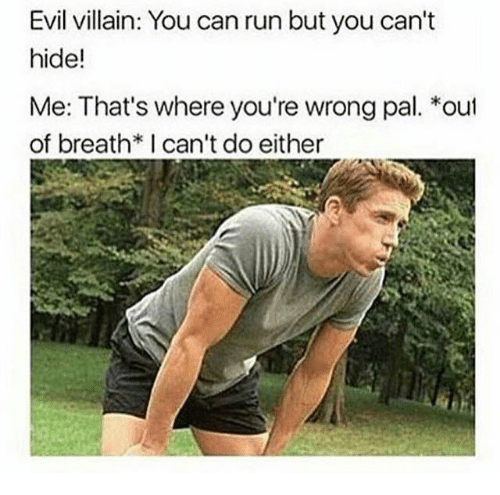 Run, Evil, and Villain: Evil villain: You can run but you can't  hide!  Me: That's where you're wrong pal. *out  of breath*I can't do either