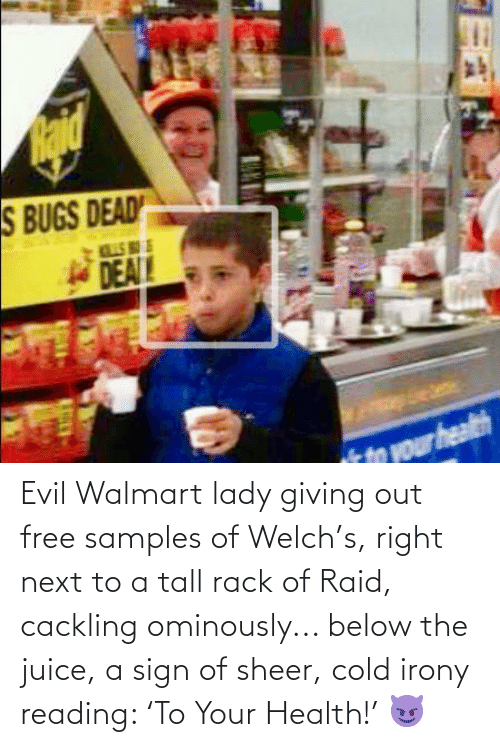 Juice, Walmart, and Free: Evil Walmart lady giving out free samples of Welch's, right next to a tall rack of Raid, cackling ominously... below the juice, a sign of sheer, cold irony reading: 'To Your Health!' 😈