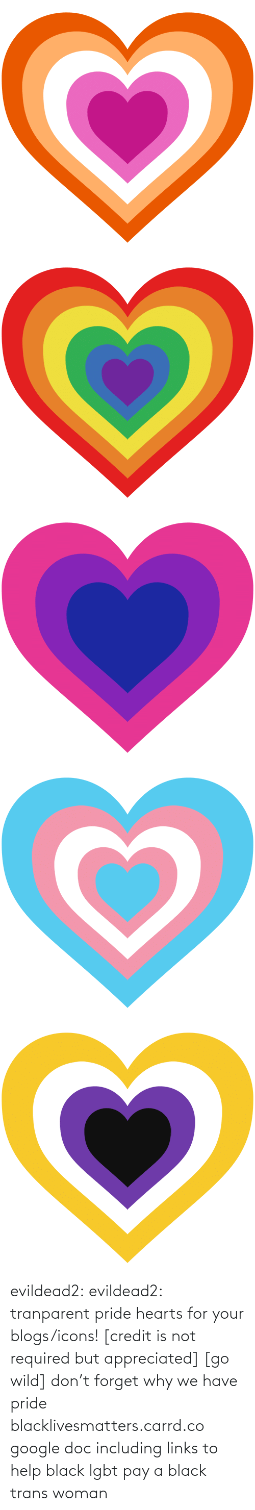 Google, Lgbt, and Tumblr: evildead2:  evildead2:  tranparent pride hearts for your blogs/icons! [credit is not required but appreciated] [go wild]      don't forget why we have pride  blacklivesmatters.carrd.co  google doc including links to help black lgbt pay a black trans woman