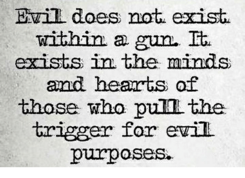 Memes, Hearts, and Evil: Evill does not exist  within a gun.  It.  exists in the minds  and hearts of  those who pull the  trigger for evil  purposes.