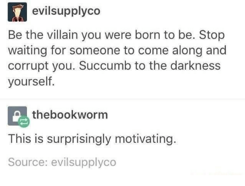 Villain, Waiting..., and The Darkness: evilsupplyco  Be the villain you were born to be. Stop  waiting for someone to come along and  corrupt you. Succumb to the darkness  yourself  thebookworm  This is surprisingly motivating.  Source: evilsupplyco