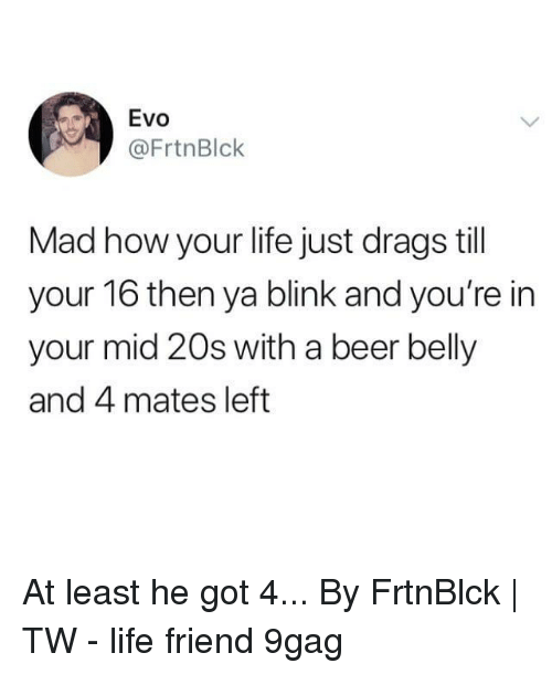 9gag, Beer, and Life: Evo  @FrtnBlck  Mad how your life just drags till  your 16 then ya blink and you're in  your mid 20s with a beer belly  and 4 mates left At least he got 4...⠀ By FrtnBlck | TW⠀ -⠀ life friend 9gag