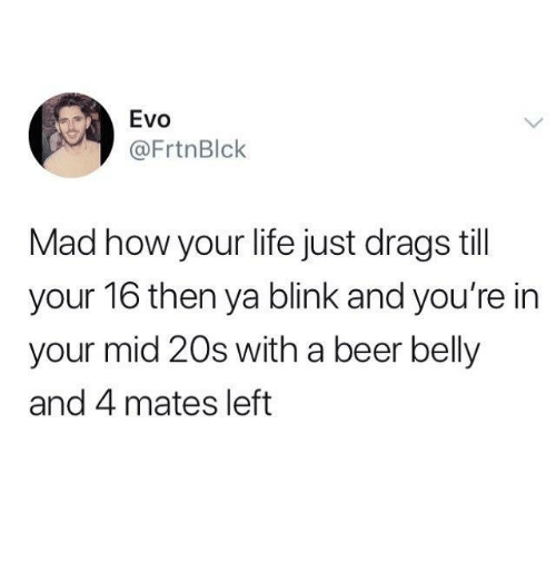 Beer, Funny, and Life: Evo  @FrtnBlck  Mad how your life just drags till  your 16 then ya blink and you're in  your mid 20s with a beer belly  and 4 mates left