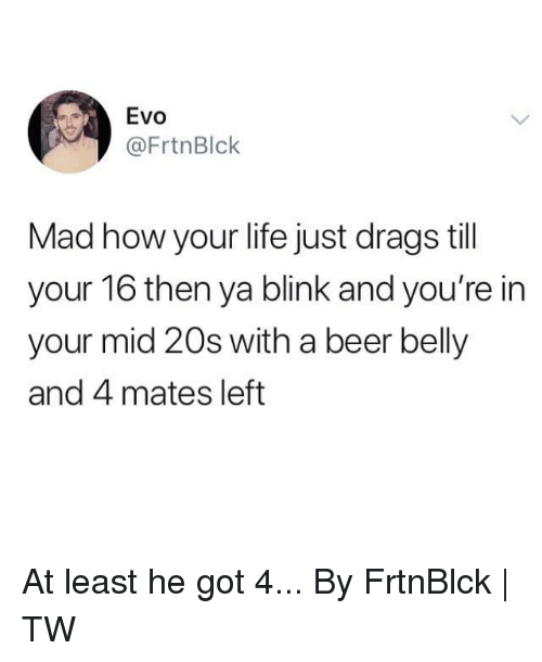 Beer, Dank, and Life: Evo  @FrtnBlk  Mad how your life just drags till  your 16 then ya blink and you're in  your mid 20s with a beer belly  and 4 mates left At least he got 4...  By FrtnBlck | TW