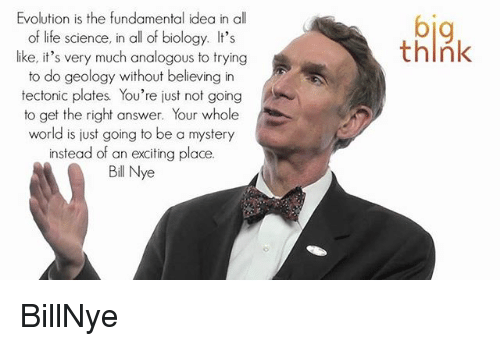 Life, Memes, and Evolution: Evolution is the fundamental idea in all  of life science, in all of biology. It's  like, it's very much analogous to trying  to do geology without believing in  tectonic plates You're just not going  to get the right answer. Your whole  world is just going to be a mystery  instead of an exciting place.  Bil Nye  think BillNye