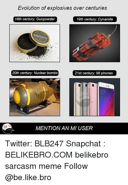 Be Like, Meme, and Memes: Evolution of explosives over centuries  18th century: Gunpowder  19th century: Dynamite  20th century: Nuclear bombs  21st century: MI phones  0816  MENTION AN MI USER Twitter: BLB247 Snapchat : BELIKEBRO.COM belikebro sarcasm meme Follow @be.like.bro