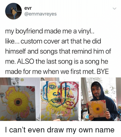 Memes, Songs, and Boyfriend: evr  @emmavreyes  my boyfriend made me a vinyl  like... custom cover art that he did  himself and songs that remind him of  me.ALSO the last song is a song he  made for me when we first met. BYE I can't even draw my own name