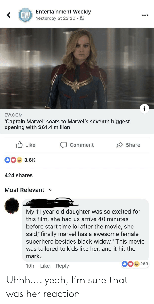"Lol, Superhero, and Yeah: EVW  Entertainment Weekly  Yesterday at 22:20  EW.COM  'Captain Marvel' soars to Marvel's seventh biggest  opening with $61.4 million  Like  3.6K  424 shares  Comment  Share  Most Relevant  My 11 year old daughter was so excited for  this film, she had us arrive 40 minutes  before start time lol after the movie, she  said,""finally marvel has a awesome female  superhero besides black widow."" This movie  was tailored to kids like her, and it hit the  mark.  10h Like Reply  0283 Uhhh.... yeah, I'm sure that was her reaction"