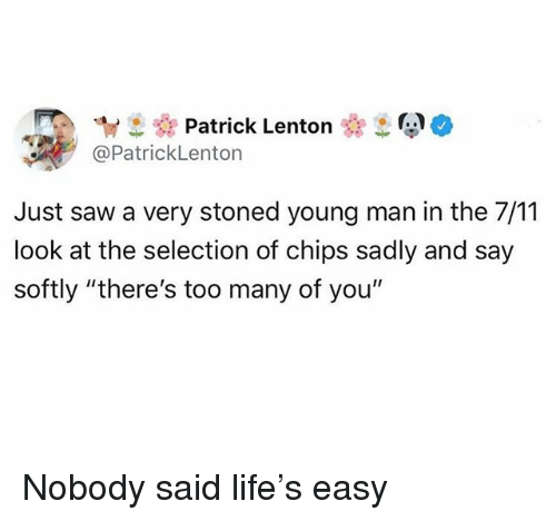 "7/11, Funny, and Life: ew Patrick Lenton  @PatrickLenton  Just saw a very stoned young man in the 7/11  look at the selection of chips sadly and say  softly ""there's too many of you"" Nobody said life's easy"